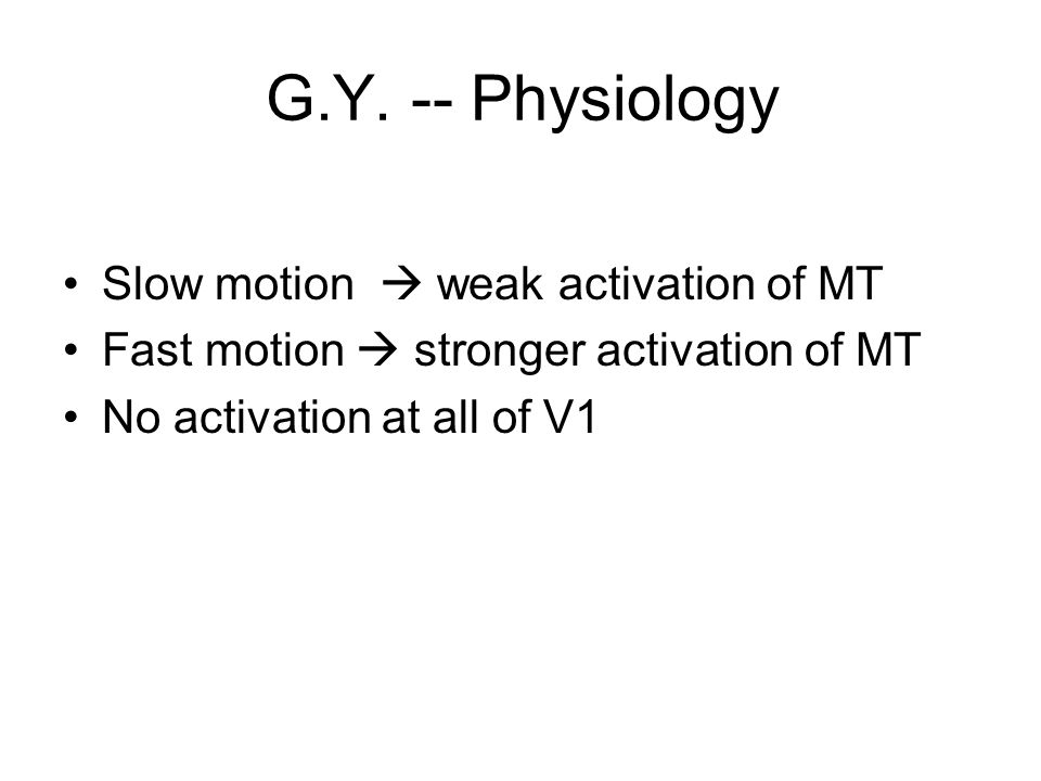 G.Y. -- Physiology Slow motion  weak activation of MT Fast motion  stronger activation of MT No activation at all of V1