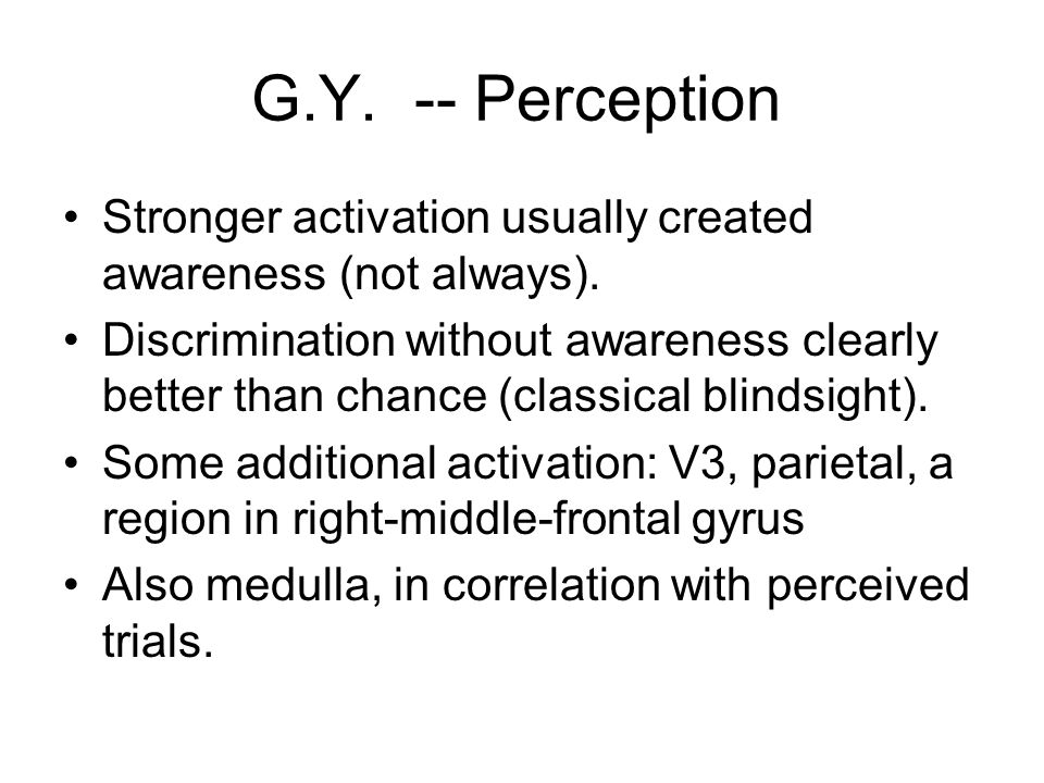G.Y. -- Perception Stronger activation usually created awareness (not always).