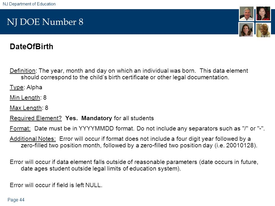 Page 44 NJ Department of Education NJ DOE Number 8 DateOfBirth Definition: The year, month and day on which an individual was born. This data element