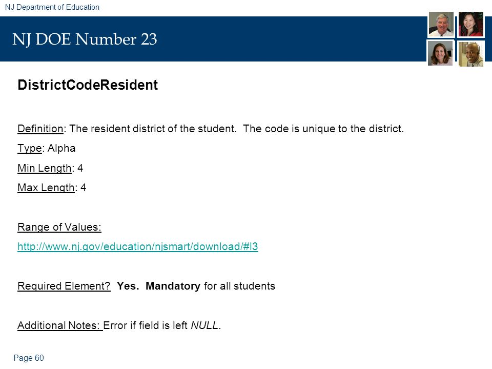 Page 60 NJ Department of Education NJ DOE Number 23 DistrictCodeResident Definition: The resident district of the student. The code is unique to the d