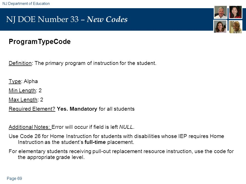 Page 69 NJ Department of Education NJ DOE Number 33 – New Codes ProgramTypeCode Definition: The primary program of instruction for the student. Type: