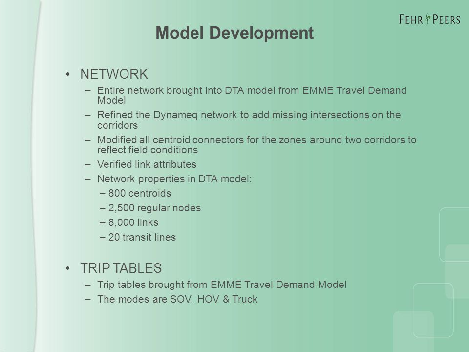 NETWORK –Entire network brought into DTA model from EMME Travel Demand Model –Refined the Dynameq network to add missing intersections on the corridors –Modified all centroid connectors for the zones around two corridors to reflect field conditions –Verified link attributes –Network properties in DTA model: – 800 centroids – 2,500 regular nodes – 8,000 links – 20 transit lines TRIP TABLES –Trip tables brought from EMME Travel Demand Model –The modes are SOV, HOV & Truck Model Development