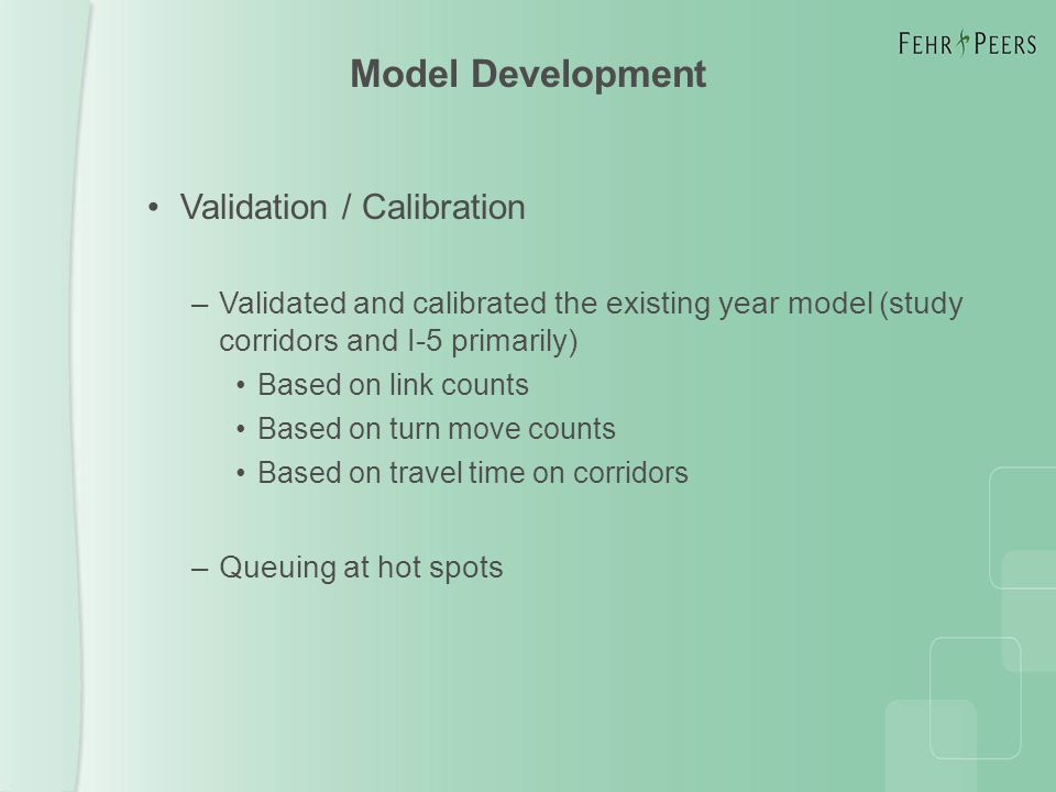 Model Development Validation / Calibration –Validated and calibrated the existing year model (study corridors and I-5 primarily) Based on link counts Based on turn move counts Based on travel time on corridors –Queuing at hot spots