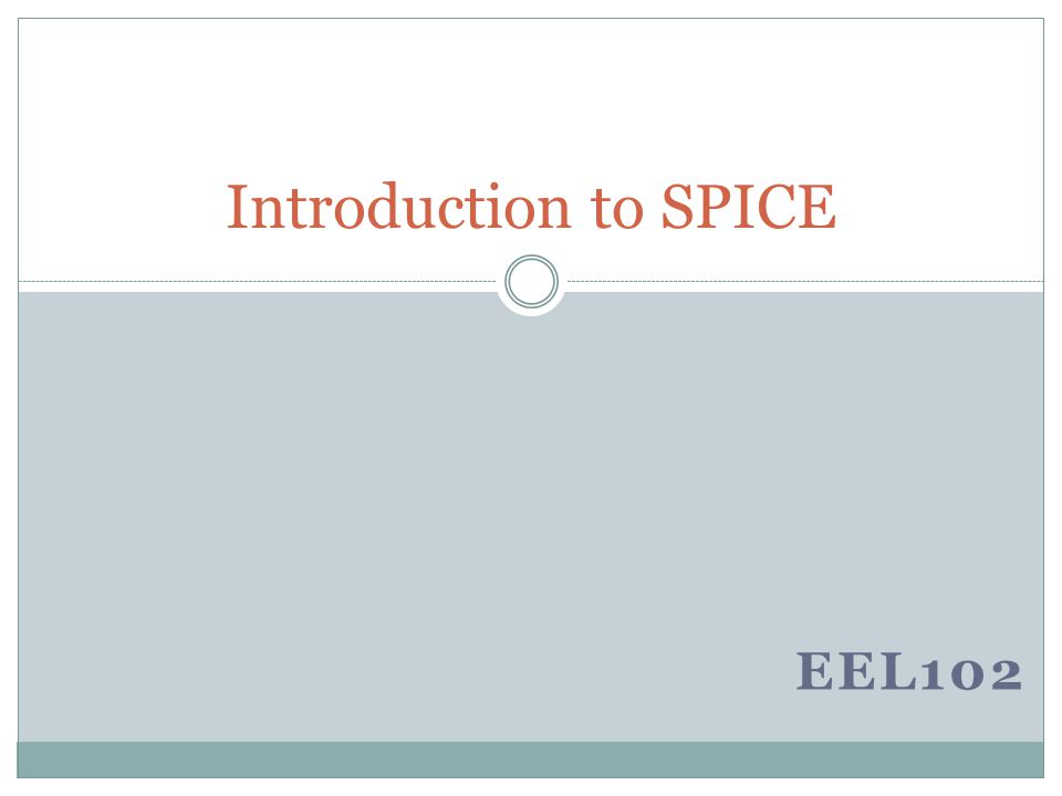 Spice – Introduction Spice is a short form of : Simulated Program with Integrated Circuit Emphasis Used for circuit analysis Many varieties of SPICE – WINSPICE, PSPICE, HSPICE….