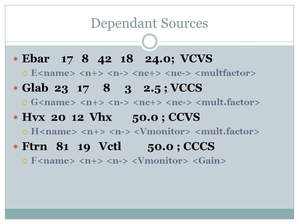 Dependant Sources Ebar 17 8 42 18 24.0; VCVS  E Glab 23 17 8 3 2.5 ; VCCS  G Hvx 20 12 Vhx 50.0 ; CCVS  H Ftrn 81 19 Vctl 50.0 ; CCCS  F