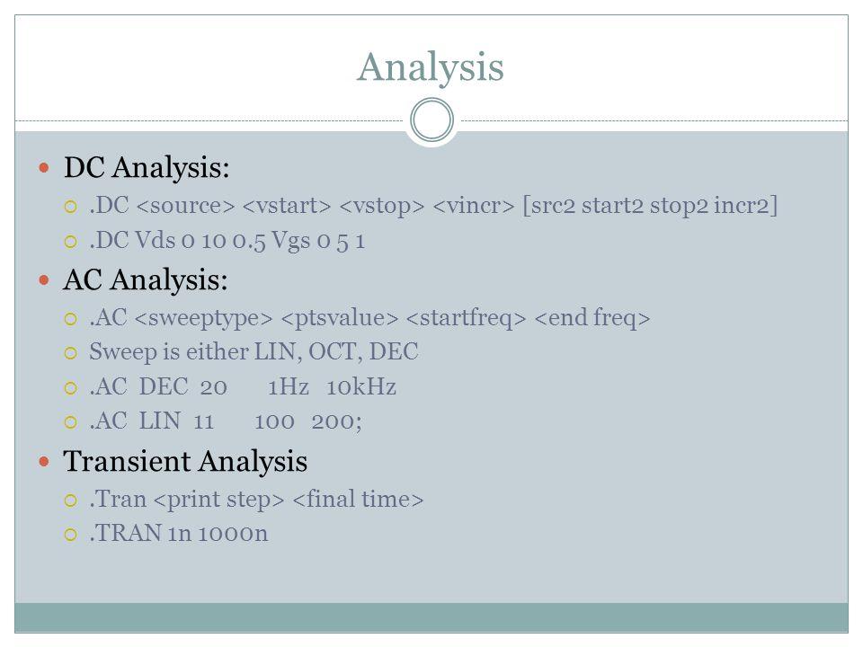 Analysis DC Analysis: .DC [src2 start2 stop2 incr2] .DC Vds 0 10 0.5 Vgs 0 5 1 AC Analysis: .AC  Sweep is either LIN, OCT, DEC .AC DEC 20 1Hz 10kHz .AC LIN 11 100 200; Transient Analysis .Tran .TRAN 1n 1000n