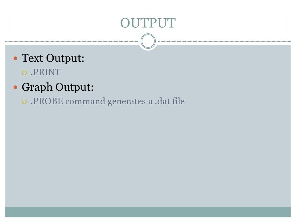 OUTPUT Text Output: .PRINT Graph Output: .PROBE command generates a.dat file