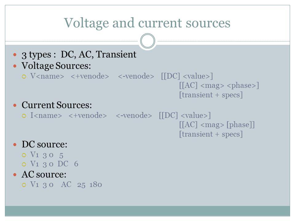 Voltage and current sources 3 types : DC, AC, Transient Voltage Sources:  V [[DC] ] [[AC] ] [transient + specs] Current Sources:  I [[DC] ] [[AC] [phase]] [transient + specs] DC source:  V1 3 0 5  V1 3 0 DC 6 AC source:  V1 3 0 AC 25 180