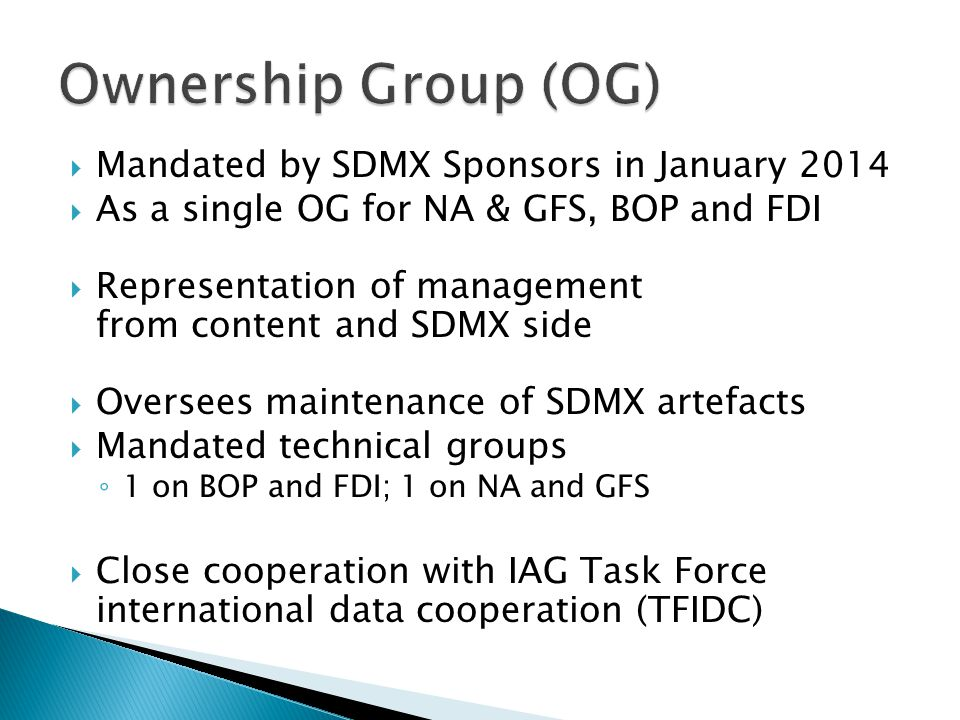  Mandated by SDMX Sponsors in January 2014  As a single OG for NA & GFS, BOP and FDI  Representation of management from content and SDMX side  Oversees maintenance of SDMX artefacts  Mandated technical groups ◦ 1 on BOP and FDI; 1 on NA and GFS  Close cooperation with IAG Task Force international data cooperation (TFIDC)