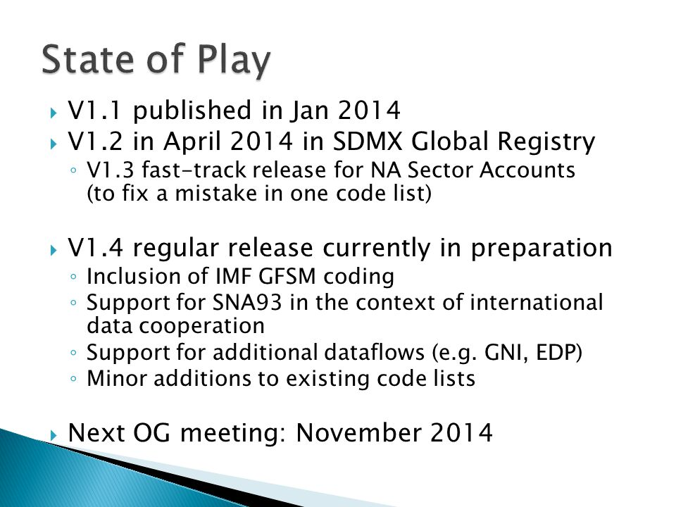  V1.1 published in Jan 2014  V1.2 in April 2014 in SDMX Global Registry ◦ V1.3 fast-track release for NA Sector Accounts (to fix a mistake in one code list)  V1.4 regular release currently in preparation ◦ Inclusion of IMF GFSM coding ◦ Support for SNA93 in the context of international data cooperation ◦ Support for additional dataflows (e.g.