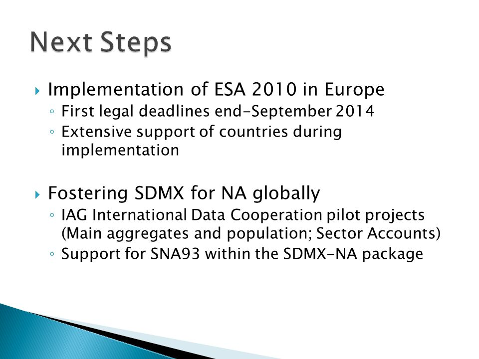  Implementation of ESA 2010 in Europe ◦ First legal deadlines end-September 2014 ◦ Extensive support of countries during implementation  Fostering SDMX for NA globally ◦ IAG International Data Cooperation pilot projects (Main aggregates and population; Sector Accounts) ◦ Support for SNA93 within the SDMX-NA package
