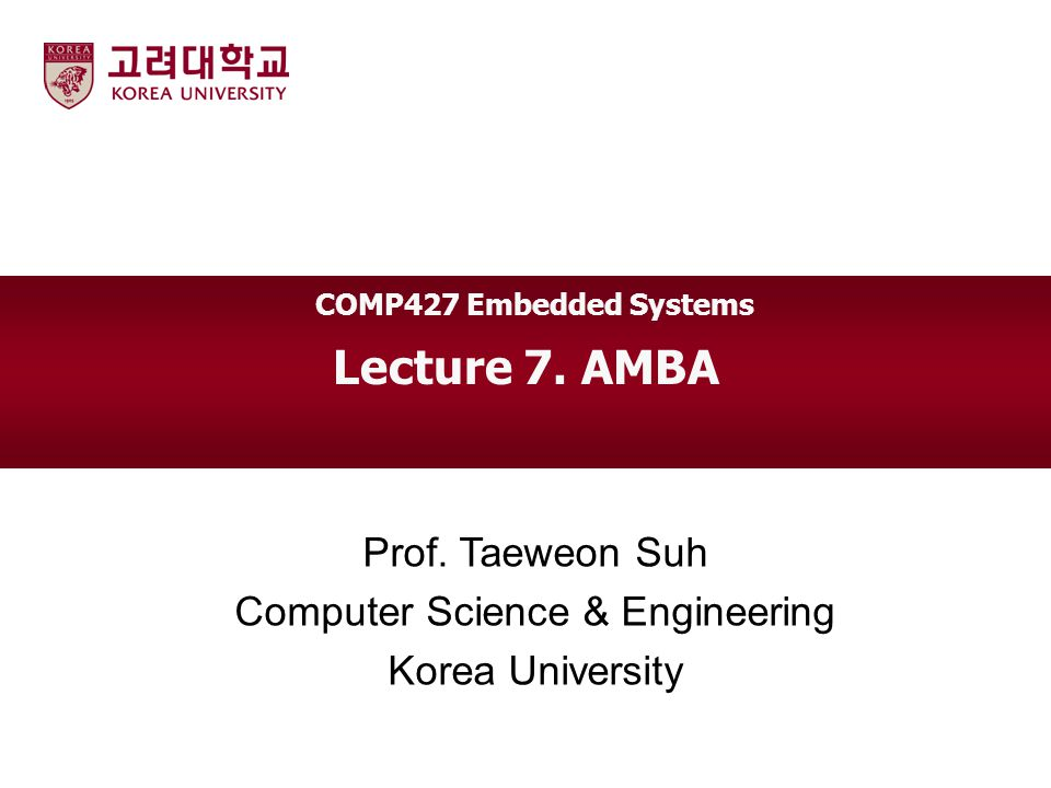Lecture 7. AMBA Prof. Taeweon Suh Computer Science & Engineering Korea University COMP427 Embedded Systems
