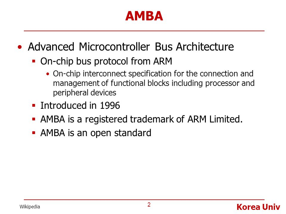 Korea Univ AMBA Advanced Microcontroller Bus Architecture  On-chip bus protocol from ARM On-chip interconnect specification for the connection and ma