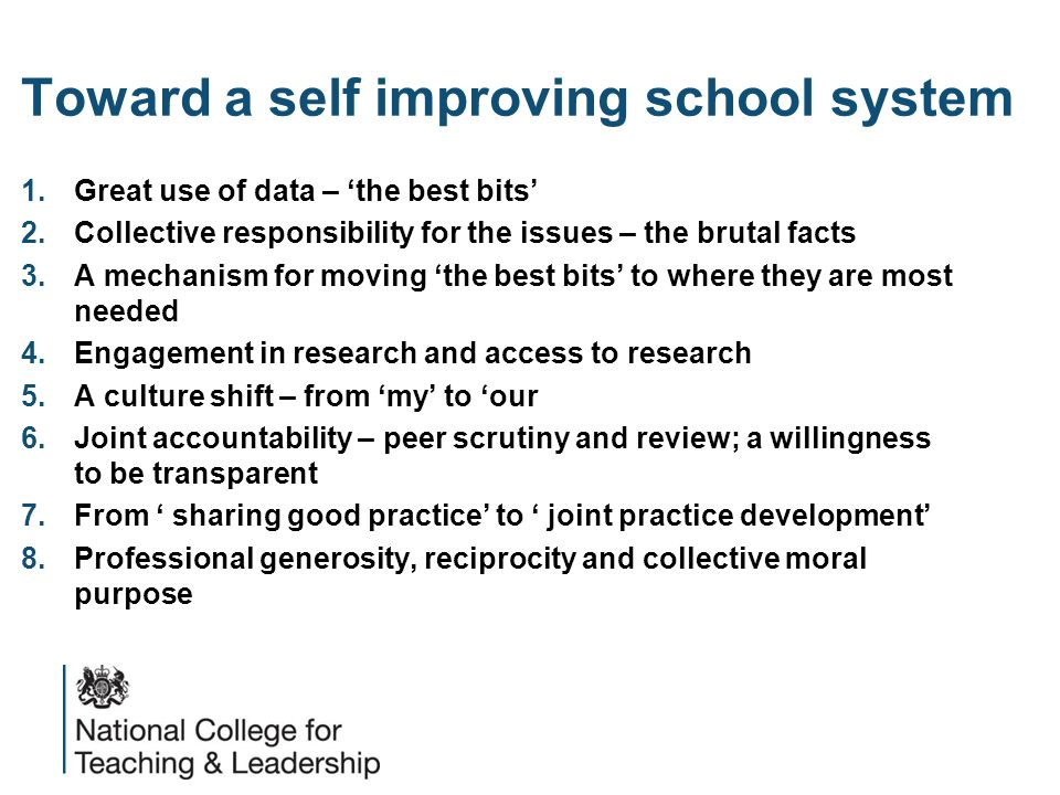 Toward a self improving school system 1.Great use of data – 'the best bits' 2.Collective responsibility for the issues – the brutal facts 3.A mechanism for moving 'the best bits' to where they are most needed 4.Engagement in research and access to research 5.A culture shift – from 'my' to 'our 6.Joint accountability – peer scrutiny and review; a willingness to be transparent 7.From ' sharing good practice' to ' joint practice development' 8.Professional generosity, reciprocity and collective moral purpose