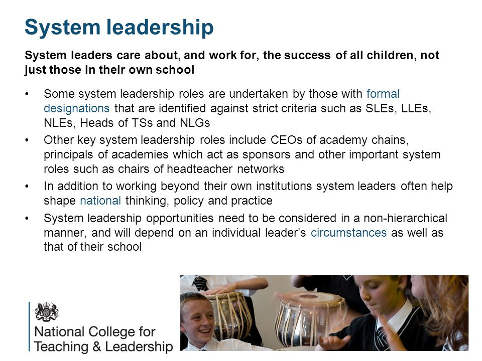 System leadership System leaders care about, and work for, the success of all children, not just those in their own school Some system leadership roles are undertaken by those with formal designations that are identified against strict criteria such as SLEs, LLEs, NLEs, Heads of TSs and NLGs Other key system leadership roles include CEOs of academy chains, principals of academies which act as sponsors and other important system roles such as chairs of headteacher networks In addition to working beyond their own institutions system leaders often help shape national thinking, policy and practice System leadership opportunities need to be considered in a non-hierarchical manner, and will depend on an individual leader's circumstances as well as that of their school