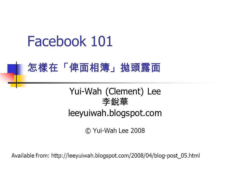 Facebook 101 Yui-Wah (Clement) Lee 李銳華 leeyuiwah.blogspot.com © Yui-Wah Lee 2008 怎樣在「俾面相簿」拋頭露面 Available from: http://leeyuiwah.blogspot.com/2008/04/blog-post_05.html