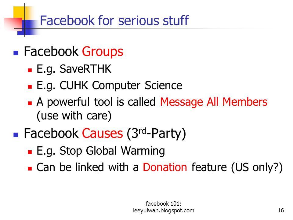 facebook 101: leeyuiwah.blogspot.com16 Facebook for serious stuff Facebook Groups E.g.
