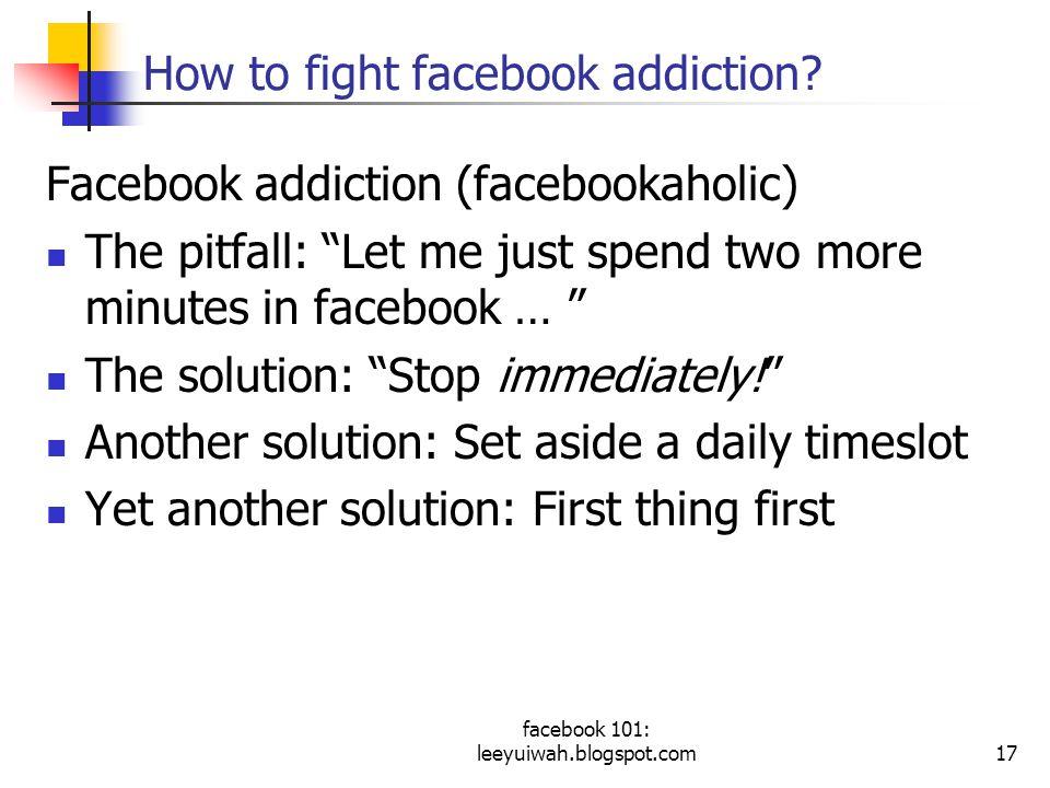 facebook 101: leeyuiwah.blogspot.com17 How to fight facebook addiction.