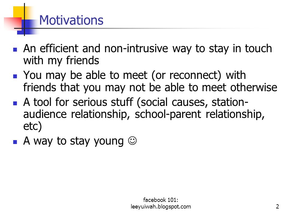 facebook 101: leeyuiwah.blogspot.com2 Motivations An efficient and non-intrusive way to stay in touch with my friends You may be able to meet (or reconnect) with friends that you may not be able to meet otherwise A tool for serious stuff (social causes, station- audience relationship, school-parent relationship, etc) A way to stay young