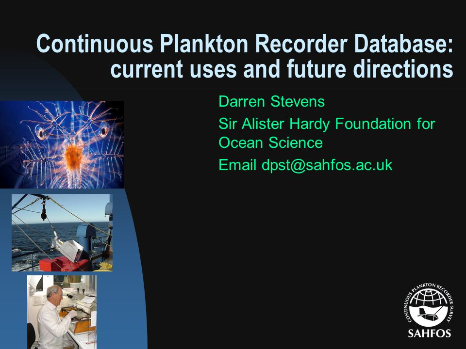 Continuous Plankton Recorder Database: current uses and future directions Darren Stevens Sir Alister Hardy Foundation for Ocean Science Email dpst@sahfos.ac.uk