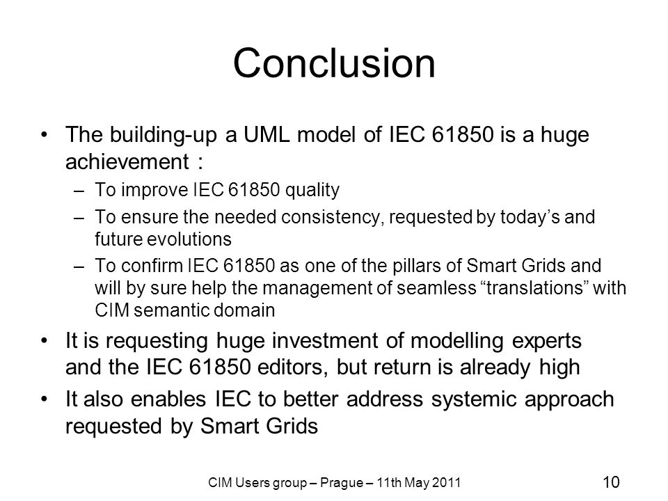 10 CIM Users group – Prague – 11th May 2011 Conclusion The building-up a UML model of IEC 61850 is a huge achievement : –To improve IEC 61850 quality –To ensure the needed consistency, requested by today's and future evolutions –To confirm IEC 61850 as one of the pillars of Smart Grids and will by sure help the management of seamless translations with CIM semantic domain It is requesting huge investment of modelling experts and the IEC 61850 editors, but return is already high It also enables IEC to better address systemic approach requested by Smart Grids