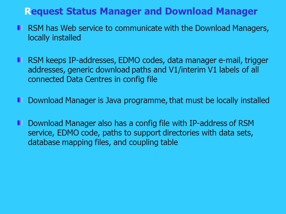 Request Status Manager and Download Manager RSM has Web service to communicate with the Download Managers, locally installed RSM keeps IP-addresses, EDMO codes, data manager e-mail, trigger addresses, generic download paths and V1/interim V1 labels of all connected Data Centres in config file Download Manager is Java programme, that must be locally installed Download Manager also has a config file with IP-address of RSM service, EDMO code, paths to support directories with data sets, database mapping files, and coupling table