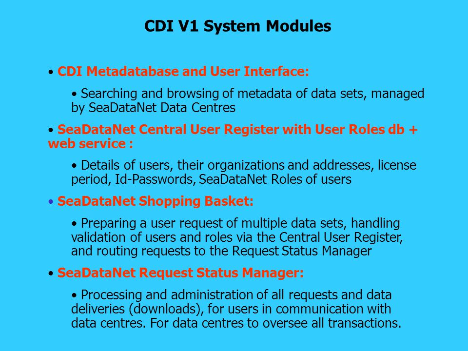 SeaDataNet interim V1 Implementation by other partners in 2008 Coming months all other partners will also start populating the CDI V1 database: Preparing CDI V1 XML records following the upgraded CDI XML schema and using the new MIKADO software Not yet installation of Download Manager, but data centres will be informed by the Request Status Manager by e-mail of all requests Data centres will process all requests manually using the Request Status Manager Effect is, that users will experience a common approach to all data centres.