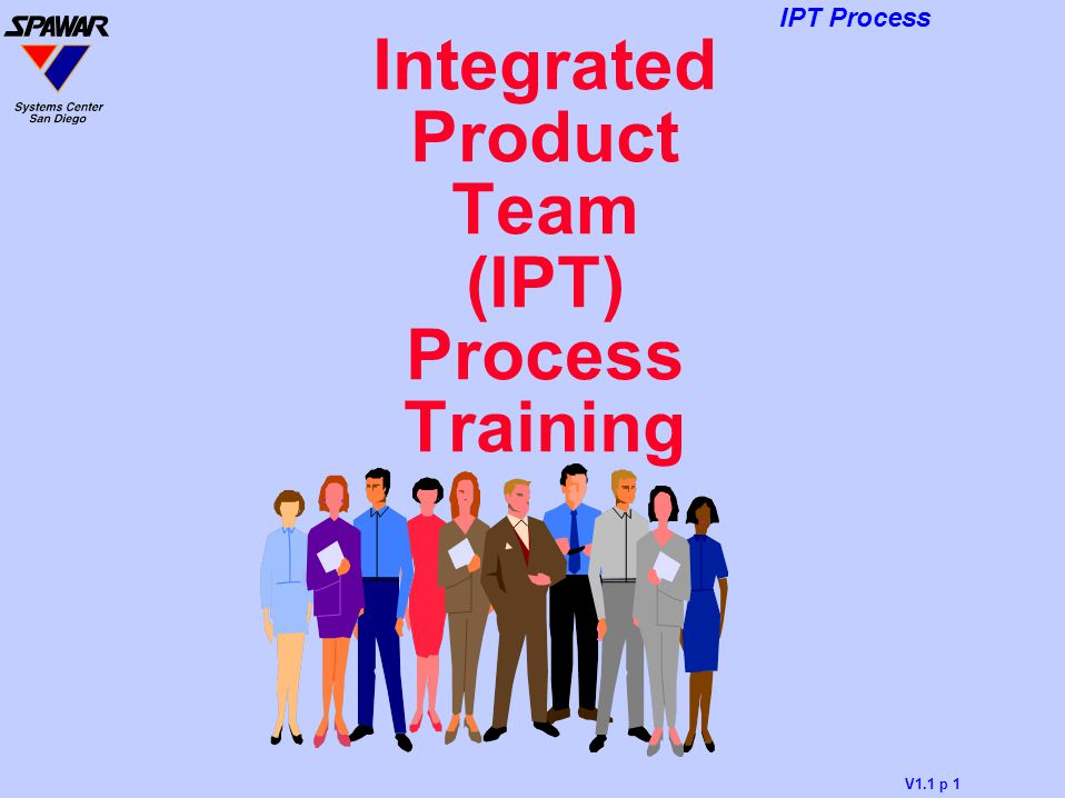 V1.1 p 1 IPT Process Integrated Product Team (IPT) Process Training