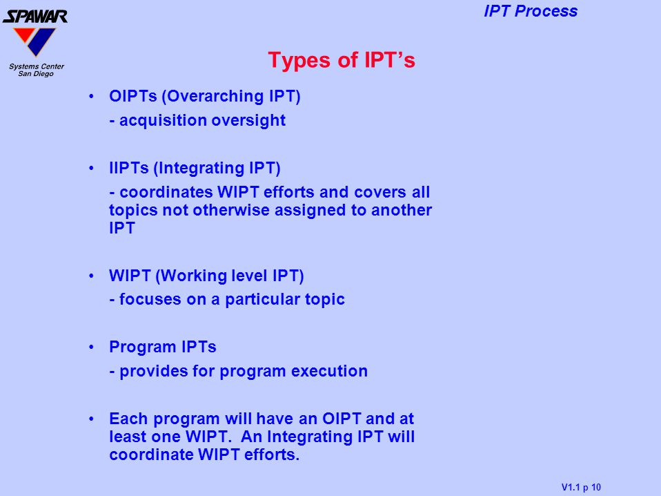 V1.1 p 10 IPT Process Types of IPT's OIPTs (Overarching IPT) - acquisition oversight IIPTs (Integrating IPT) - coordinates WIPT efforts and covers all