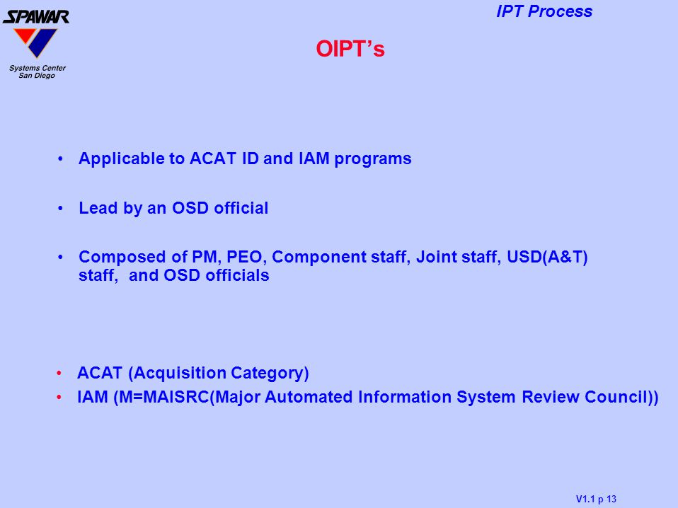 V1.1 p 13 IPT Process OIPT's Applicable to ACAT ID and IAM programs Lead by an OSD official Composed of PM, PEO, Component staff, Joint staff, USD(A&T