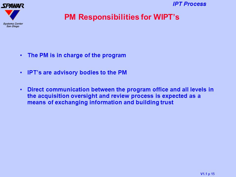 V1.1 p 15 IPT Process PM Responsibilities for WIPT's The PM is in charge of the program IPT's are advisory bodies to the PM Direct communication betwe