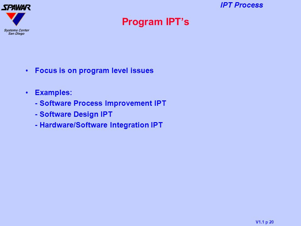 V1.1 p 20 IPT Process Program IPT's Focus is on program level issues Examples: - Software Process Improvement IPT - Software Design IPT - Hardware/Sof