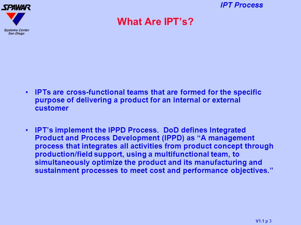 V1.1 p 3 IPT Process What Are IPT's? IPTs are cross-functional teams that are formed for the specific purpose of delivering a product for an internal