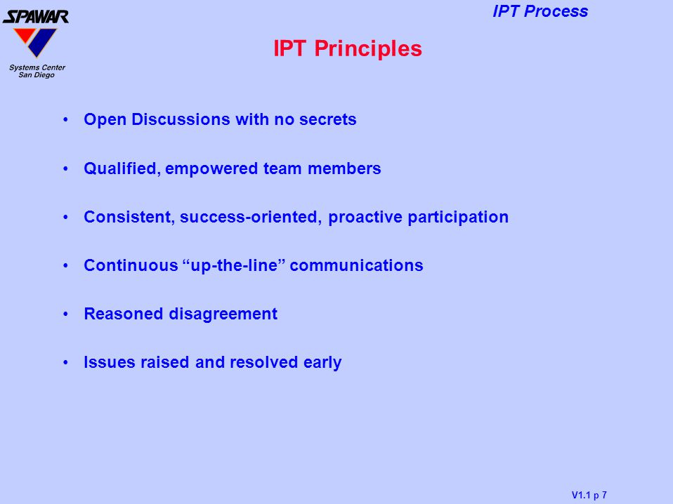 V1.1 p 7 IPT Process IPT Principles Open Discussions with no secrets Qualified, empowered team members Consistent, success-oriented, proactive partici