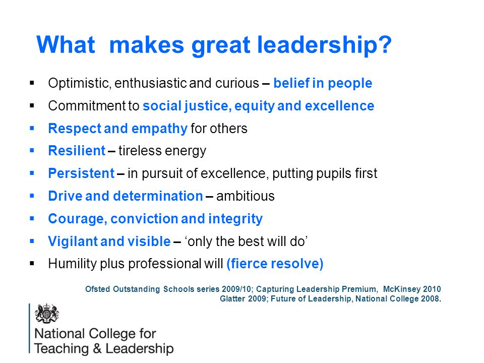 What makes great leadership?  Optimistic, enthusiastic and curious – belief in people  Commitment to social justice, equity and excellence  Respect