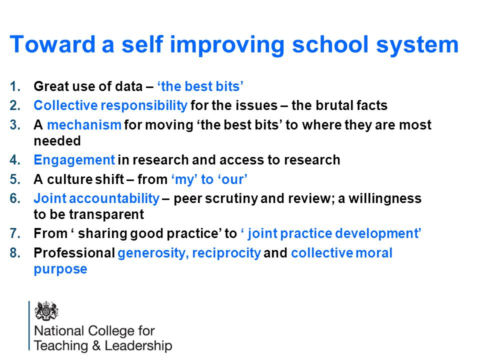 Toward a self improving school system 1.Great use of data – 'the best bits' 2.Collective responsibility for the issues – the brutal facts 3.A mechanism for moving 'the best bits' to where they are most needed 4.Engagement in research and access to research 5.A culture shift – from 'my' to 'our' 6.Joint accountability – peer scrutiny and review; a willingness to be transparent 7.From ' sharing good practice' to ' joint practice development' 8.Professional generosity, reciprocity and collective moral purpose