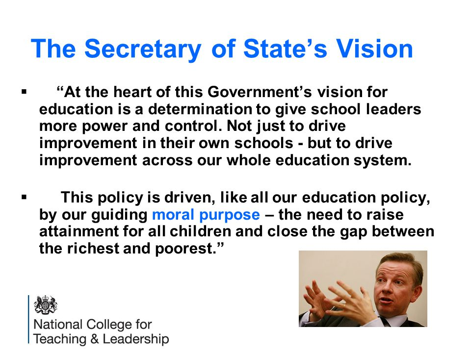 The Secretary of State's Vision  At the heart of this Government's vision for education is a determination to give school leaders more power and control.