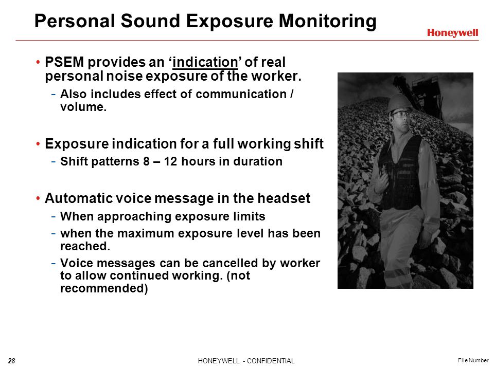 28HONEYWELL - CONFIDENTIAL File Number Personal Sound Exposure Monitoring PSEM provides an 'indication' of real personal noise exposure of the worker.