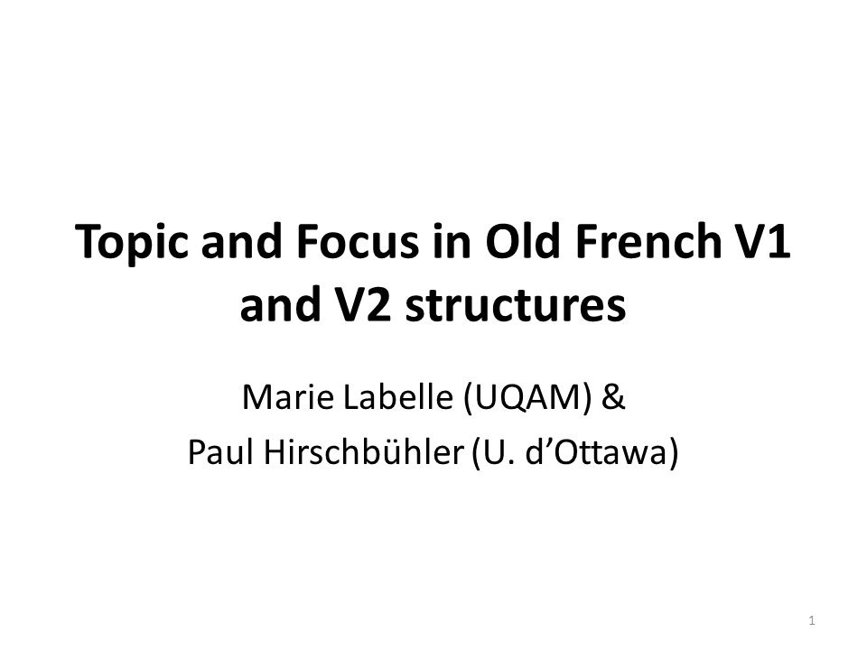 Topic and Focus in Old French V1 and V2 structures Marie Labelle (UQAM) & Paul Hirschbühler (U. d'Ottawa) 1