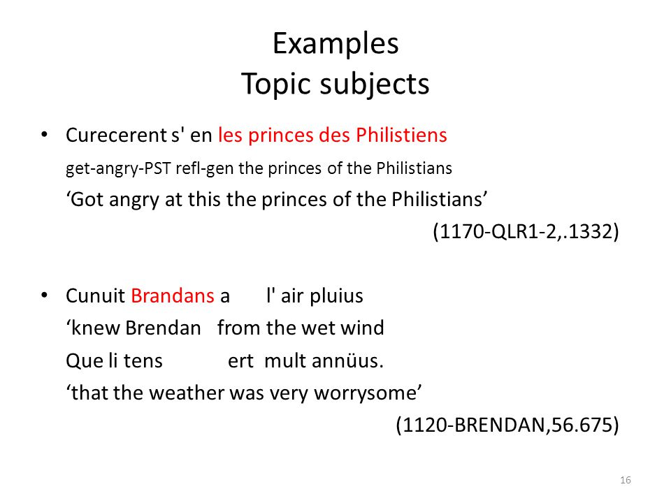 Examples Topic subjects Curecerent s en les princes des Philistiens get-angry-PST refl-gen the princes of the Philistians 'Got angry at this the princes of the Philistians' (1170-QLR1-2,.1332) Cunuit Brandans a l air pluius 'knew Brendan from the wet wind Que li tens ert mult annüus.
