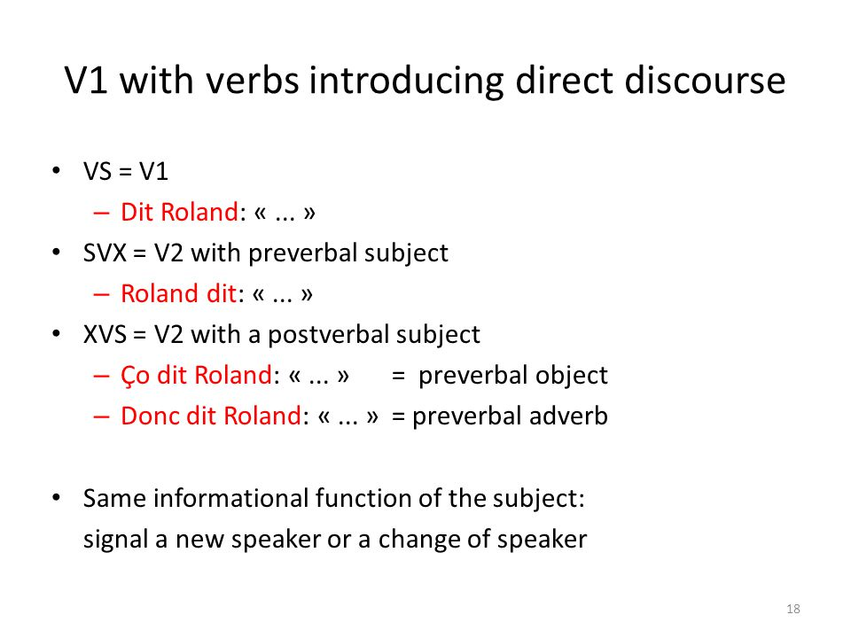 V1 with verbs introducing direct discourse VS = V1 – Dit Roland: «... » SVX = V2 with preverbal subject – Roland dit: «... » XVS = V2 with a postverba