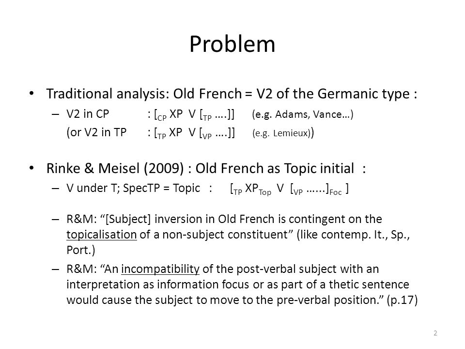 Problem Traditional analysis: Old French = V2 of the Germanic type : – V2 in CP : [ CP XP V [ TP ….]] (e.g. Adams, Vance…) (or V2 in TP : [ TP XP V [