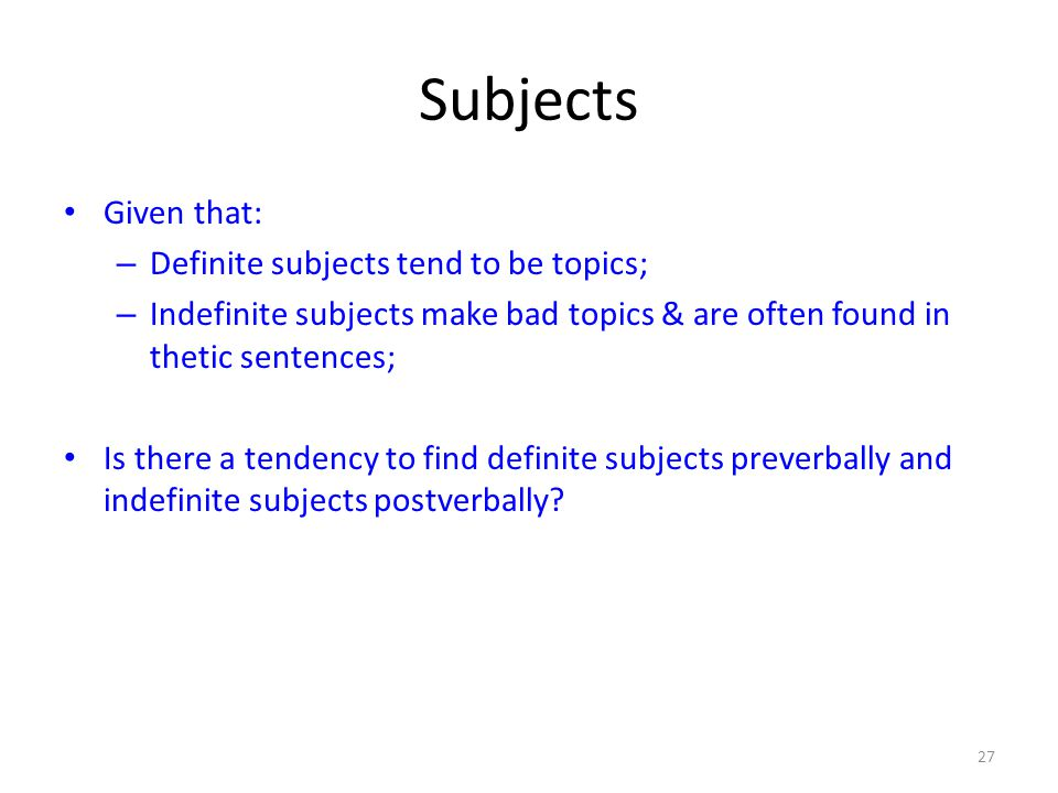 Subjects Given that: – Definite subjects tend to be topics; – Indefinite subjects make bad topics & are often found in thetic sentences; Is there a tendency to find definite subjects preverbally and indefinite subjects postverbally.