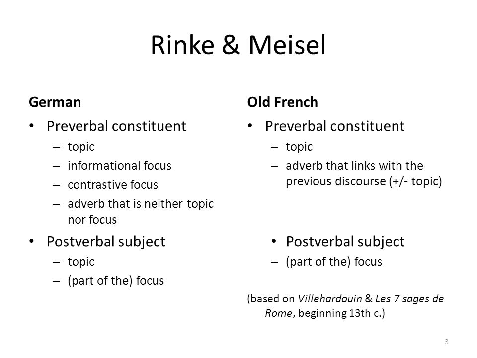 Rinke & Meisel German Preverbal constituent – topic – informational focus – contrastive focus – adverb that is neither topic nor focus Postverbal subject – topic – (part of the) focus Old French Preverbal constituent – topic – adverb that links with the previous discourse (+/- topic) Postverbal subject – (part of the) focus (based on Villehardouin & Les 7 sages de Rome, beginning 13th c.) 3