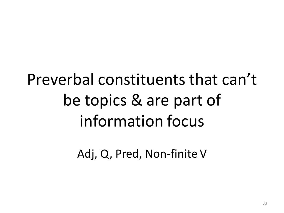 Preverbal constituents that can't be topics & are part of information focus Adj, Q, Pred, Non-finite V 33