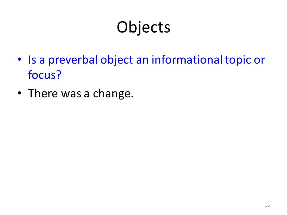 Objects Is a preverbal object an informational topic or focus There was a change. 36