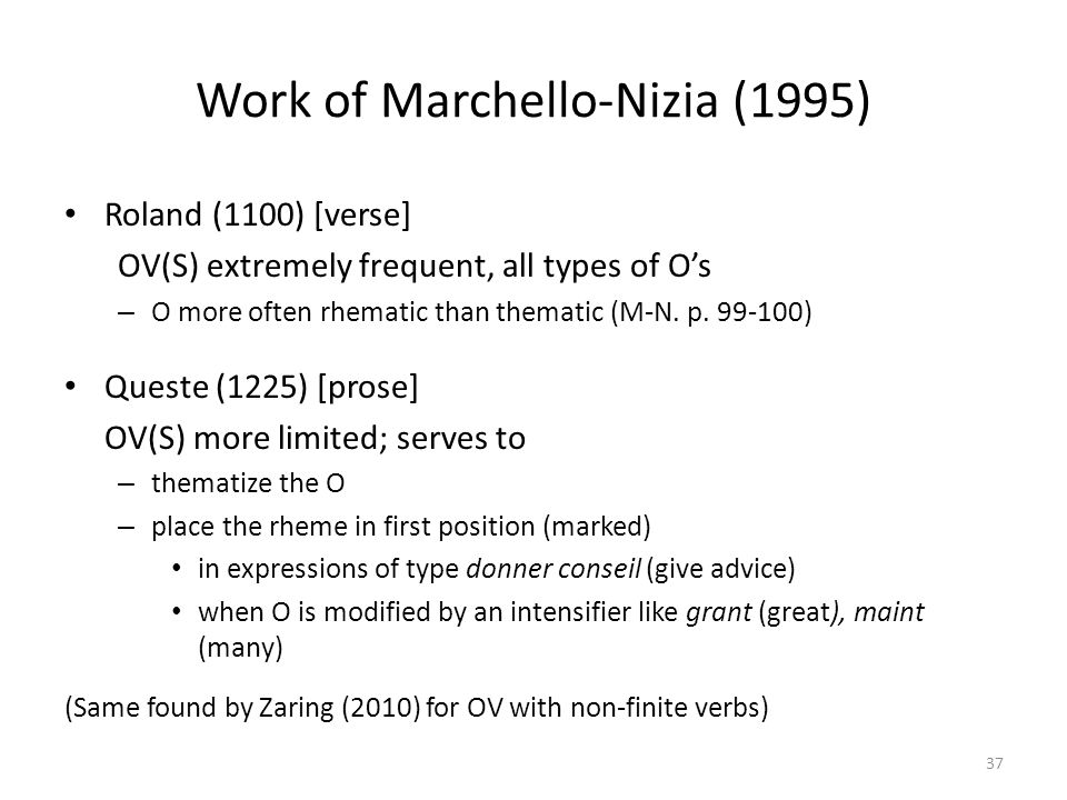 Work of Marchello-Nizia (1995) Roland (1100) [verse] OV(S) extremely frequent, all types of O's – O more often rhematic than thematic (M-N. p. 99-100)
