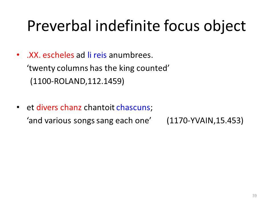Preverbal indefinite focus object.XX. escheles ad li reis anumbrees. 'twenty columns has the king counted' (1100-ROLAND,112.1459) et divers chanz chan