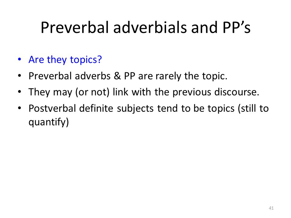 Preverbal adverbials and PP's Are they topics? Preverbal adverbs & PP are rarely the topic. They may (or not) link with the previous discourse. Postve