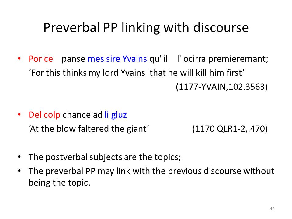 Preverbal PP linking with discourse Por ce panse mes sire Yvains qu il l ocirra premieremant; 'For this thinks my lord Yvains that he will kill him first' (1177-YVAIN,102.3563) Del colp chancelad li gluz 'At the blow faltered the giant' (1170 QLR1-2,.470) The postverbal subjects are the topics; The preverbal PP may link with the previous discourse without being the topic.